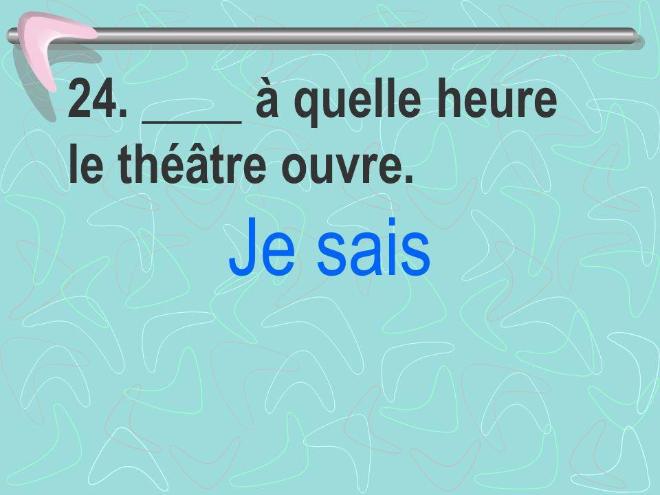 24. ____ à quelle heure le théâtre ouvre.
