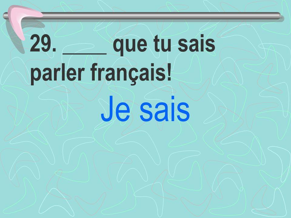 29. ____ que tu sais parler français!