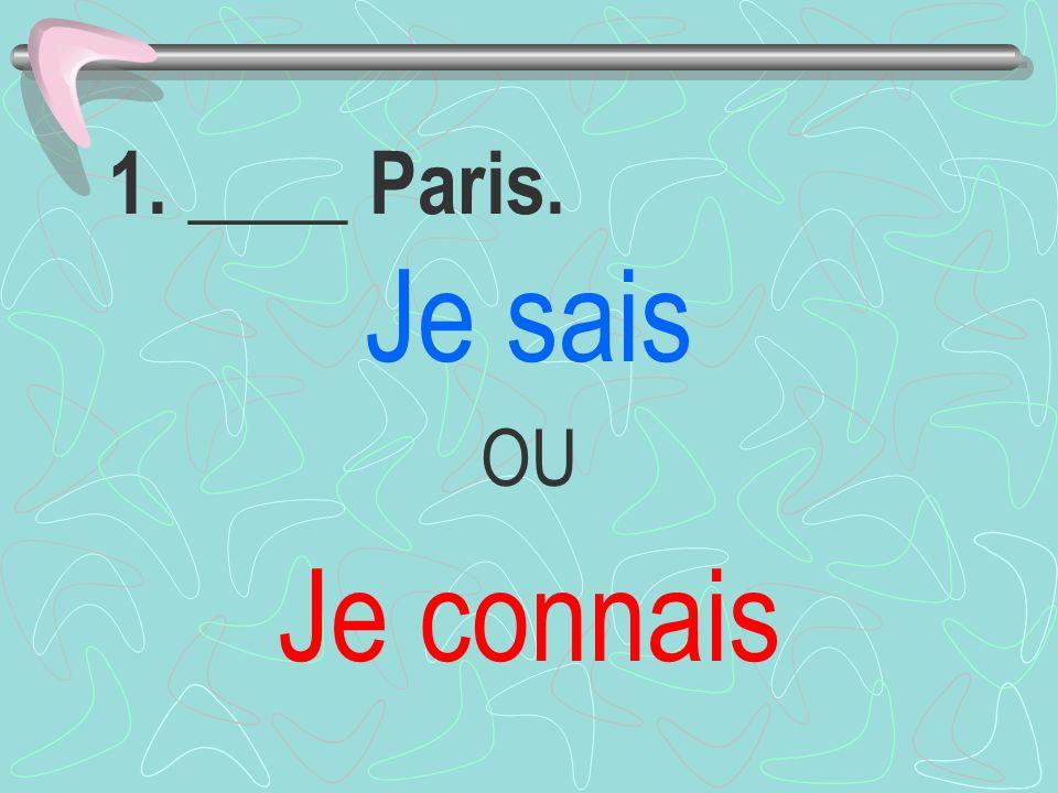 1. ____ Paris. Je sais OU Je connais