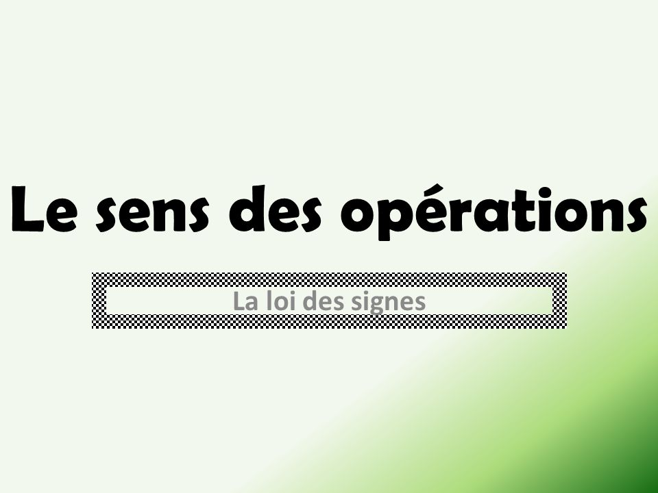Le sens des opérations La loi des signes