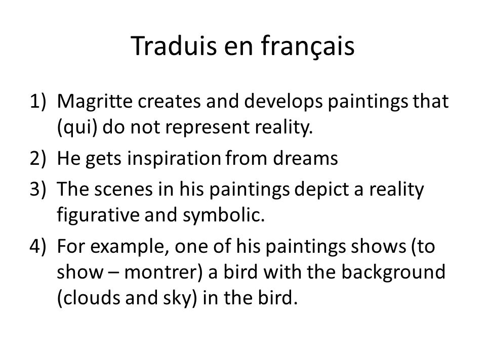 Traduis en français Magritte creates and develops paintings that (qui) do not represent reality. He gets inspiration from dreams.