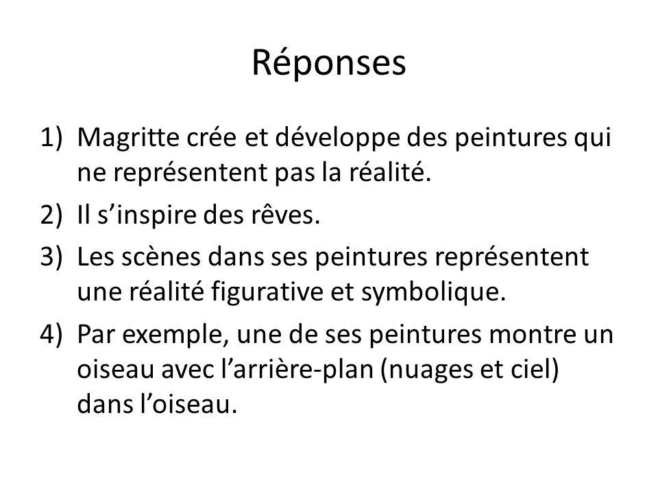 Réponses Magritte crée et développe des peintures qui ne représentent pas la réalité. Il s'inspire des rêves.
