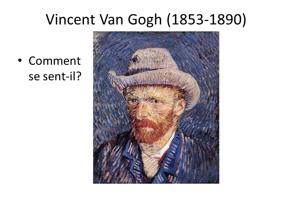 Vincent Van Gogh (1853-1890) Comment se sent-il Discuss