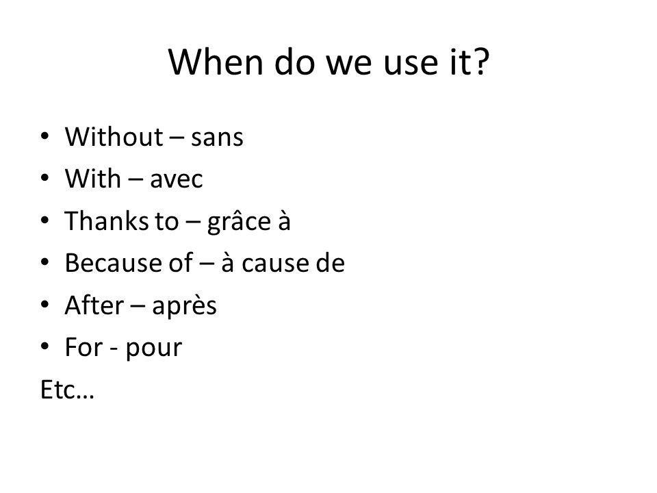 When do we use it Without – sans With – avec Thanks to – grâce à