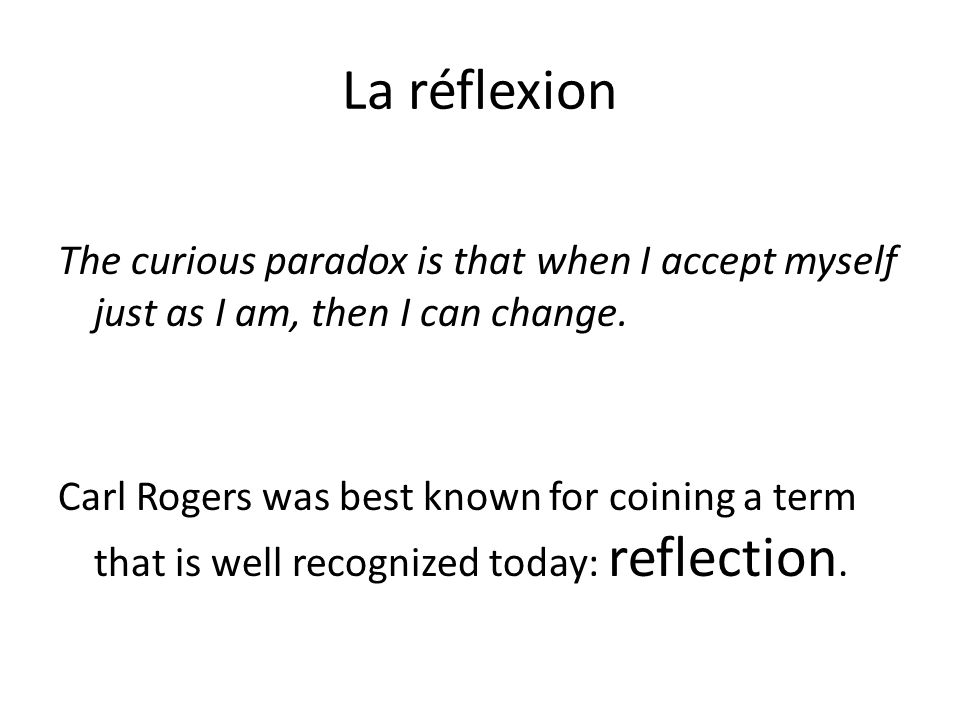 La réflexion The curious paradox is that when I accept myself just as I am, then I can change.