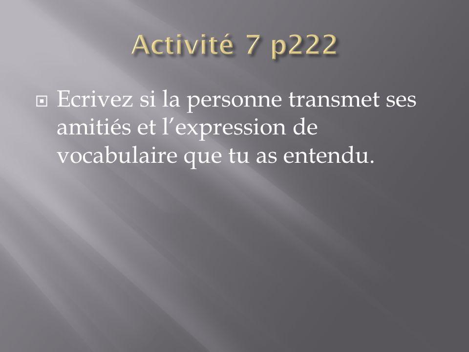 Activité 7 p222 Ecrivez si la personne transmet ses amitiés et l'expression de vocabulaire que tu as entendu.