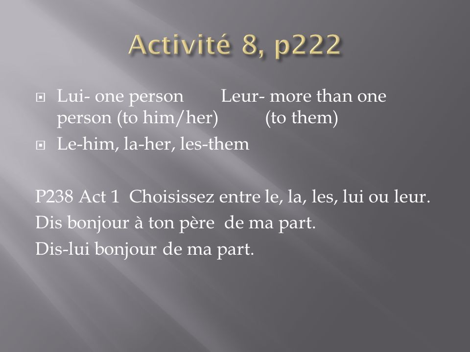 Activité 8, p222 Lui- one person Leur- more than one person (to him/her) (to them) Le-him, la-her, les-them.