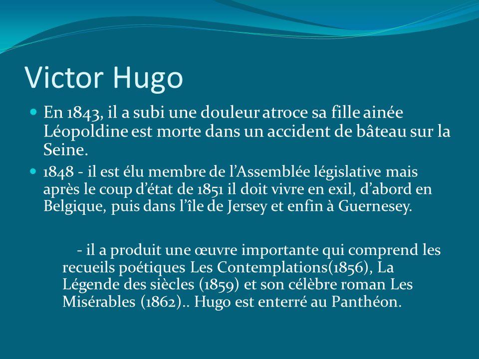 Victor Hugo En 1843, il a subi une douleur atroce sa fille ainée Léopoldine est morte dans un accident de bâteau sur la Seine.