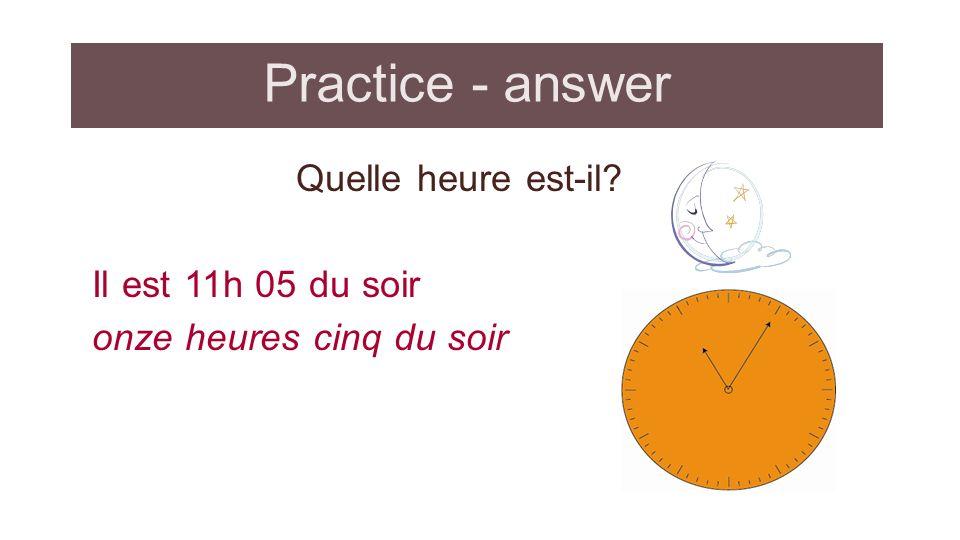 Practice - answer Quelle heure est-il Il est 11h 05 du soir onze heures cinq du soir