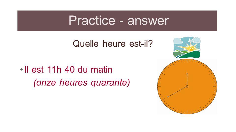 Practice - answer Quelle heure est-il Il est 11h 40 du matin