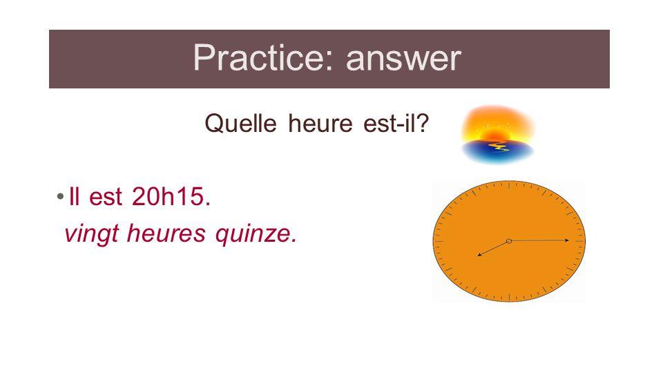 Practice: answer Quelle heure est-il Il est 20h15.