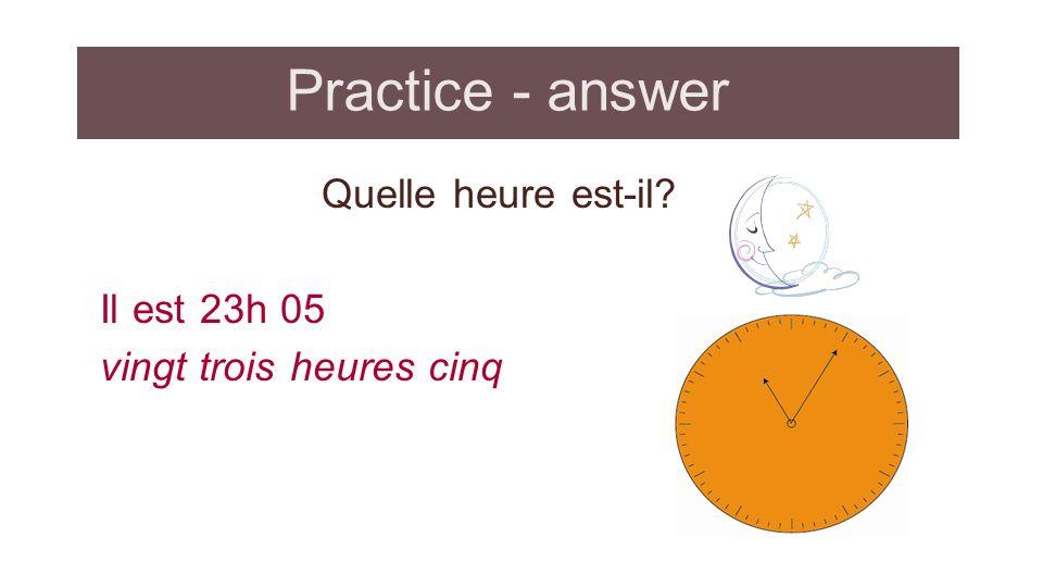 Practice - answer Quelle heure est-il Il est 23h 05 vingt trois heures cinq