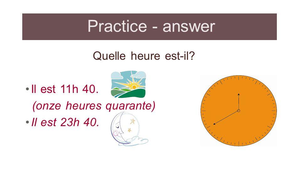 Practice - answer Quelle heure est-il Il est 11h 40.
