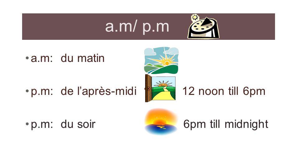 a.m/ p.m a.m: du matin p.m: de l'après-midi 12 noon till 6pm