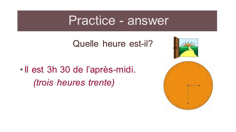 Practice - answer Quelle heure est-il Il est 3h 30 de l'après-midi.