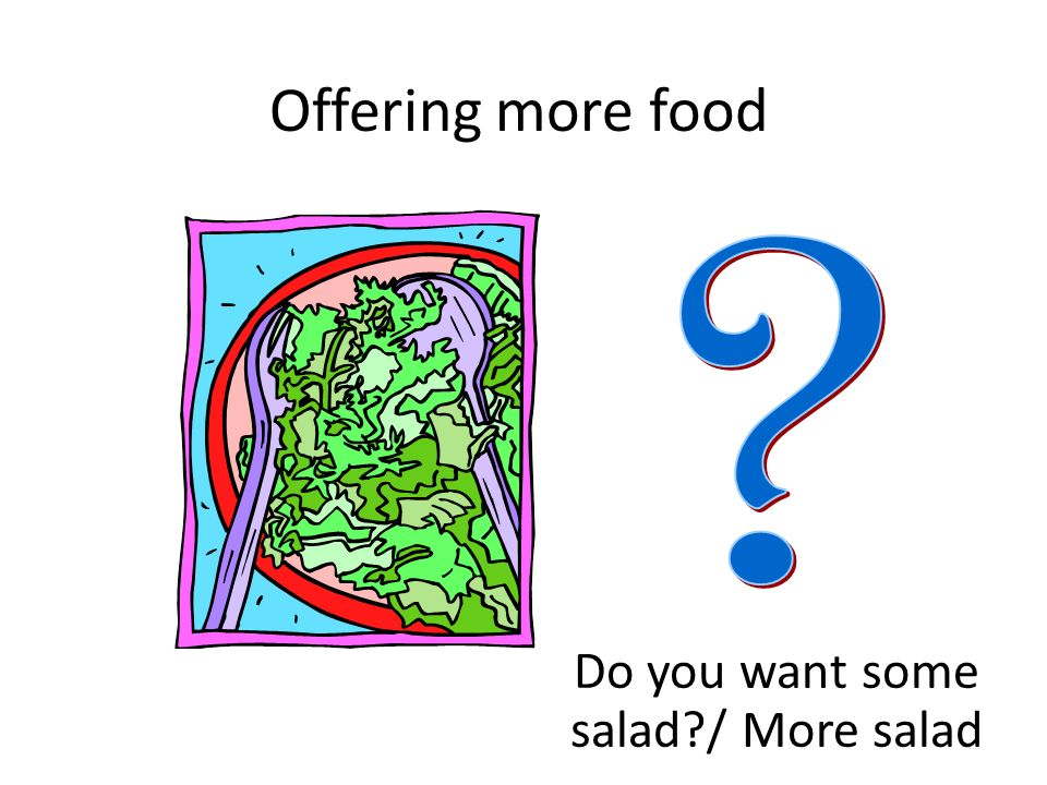 Do you want some salad / More salad
