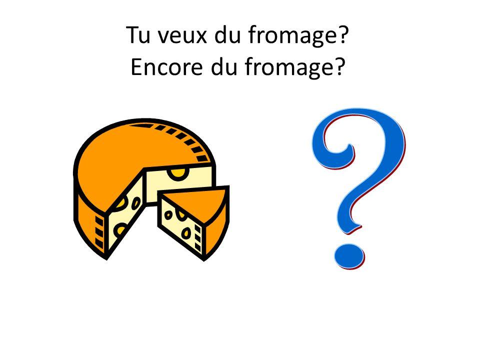 Tu veux du fromage Encore du fromage