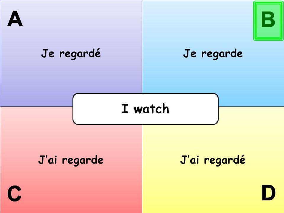 Je regardé Je regarde A B I watch J'ai regarde J'ai regardé C D