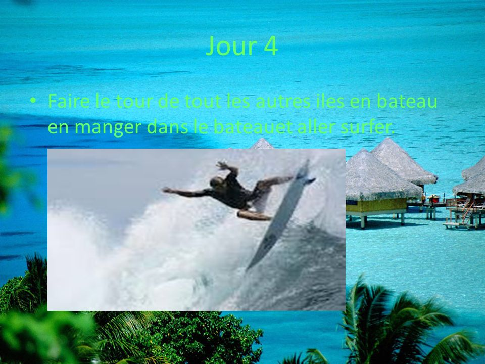 Jour 4 Faire le tour de tout les autres iles en bateau en manger dans le bateauet aller surfer.