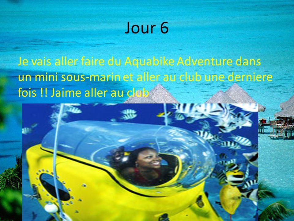 Jour 6 Je vais aller faire du Aquabike Adventure dans un mini sous-marin et aller au club une derniere fois !.