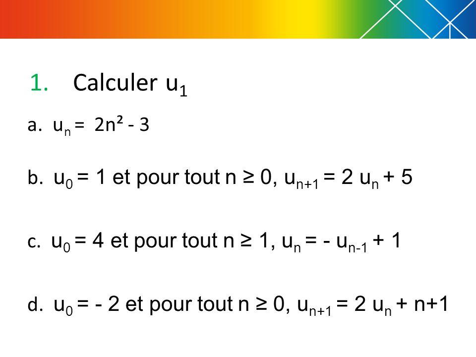 Calculer u1 a. un = 2n² - 3. b. u0 = 1 et pour tout n ≥ 0, un+1 = 2 un + 5. c. u0 = 4 et pour tout n ≥ 1, un = - un-1 + 1.