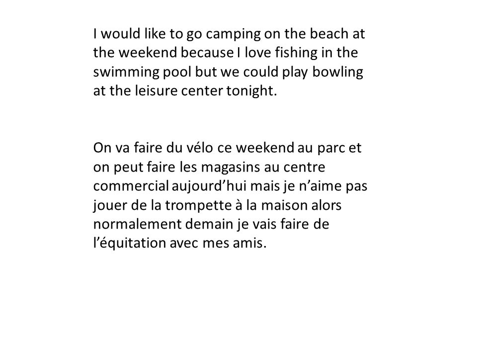 I would like to go camping on the beach at the weekend because I love fishing in the swimming pool but we could play bowling at the leisure center tonight.