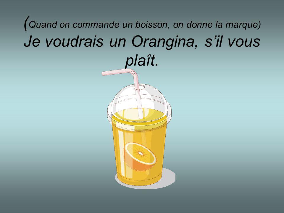 (Quand on commande un boisson, on donne la marque) Je voudrais un Orangina, s'il vous plaît.