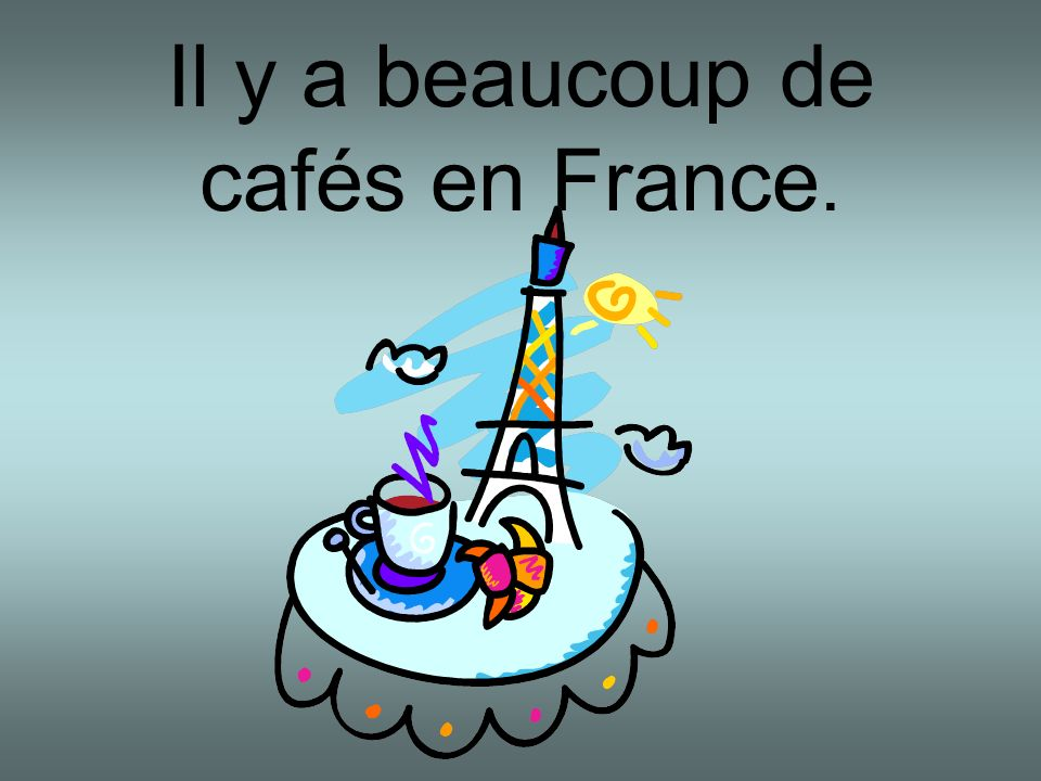 Il y a beaucoup de cafés en France.