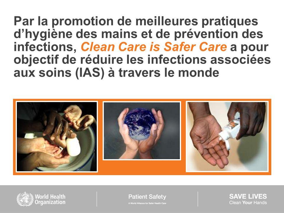 Par la promotion de meilleures pratiques d'hygiène des mains et de prévention des infections, Clean Care is Safer Care a pour objectif de réduire les infections associées aux soins (IAS) à travers le monde