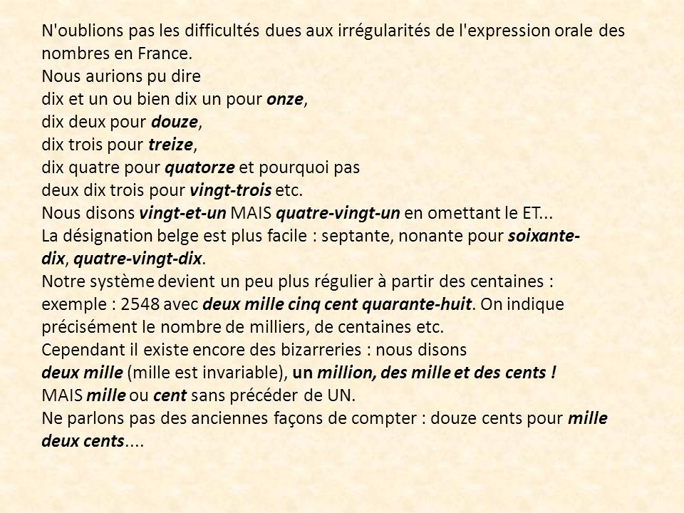 N oublions pas les difficultés dues aux irrégularités de l expression orale des nombres en France. Nous aurions pu dire dix et un ou bien dix un pour onze, dix deux pour douze, dix trois pour treize, dix quatre pour quatorze et pourquoi pas deux dix trois pour vingt-trois etc. Nous disons vingt-et-un MAIS quatre-vingt-un en omettant le ET...