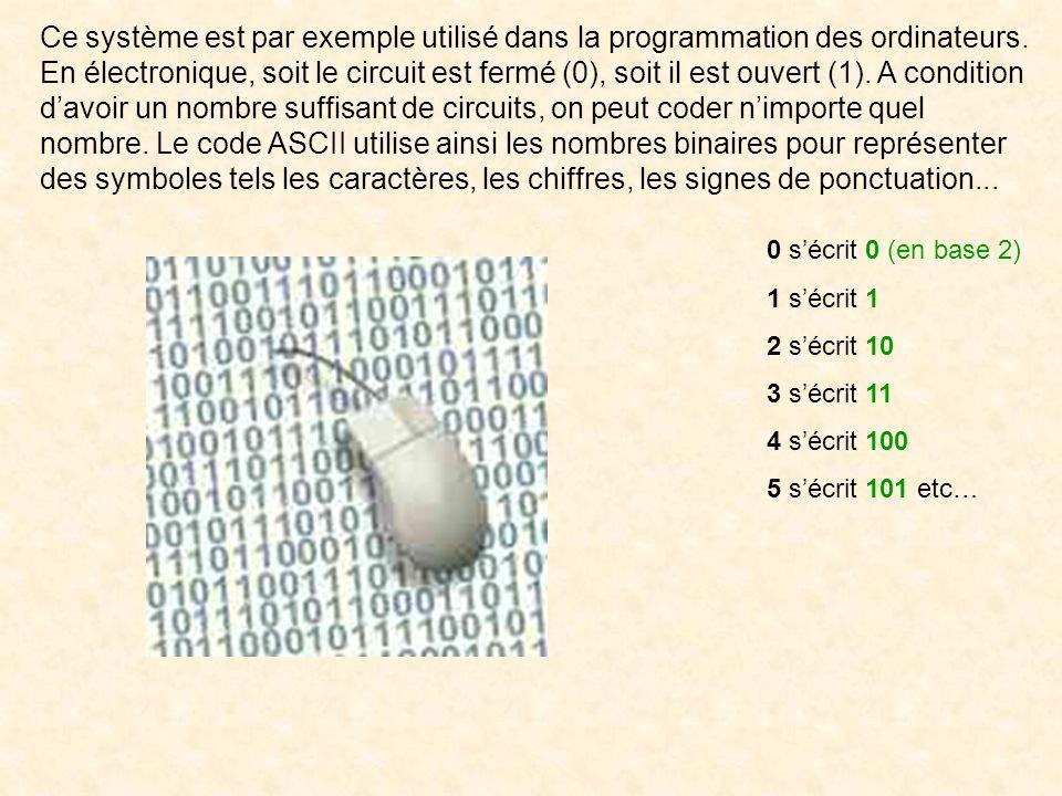 Ce système est par exemple utilisé dans la programmation des ordinateurs. En électronique, soit le circuit est fermé (0), soit il est ouvert (1). A condition d'avoir un nombre suffisant de circuits, on peut coder n'importe quel nombre. Le code ASCII utilise ainsi les nombres binaires pour représenter des symboles tels les caractères, les chiffres, les signes de ponctuation...