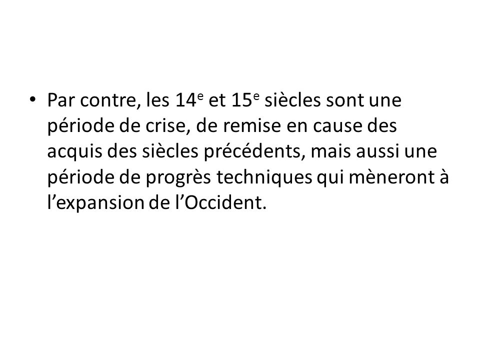 Par contre, les 14e et 15e siècles sont une période de crise, de remise en cause des acquis des siècles précédents, mais aussi une période de progrès techniques qui mèneront à l'expansion de l'Occident.