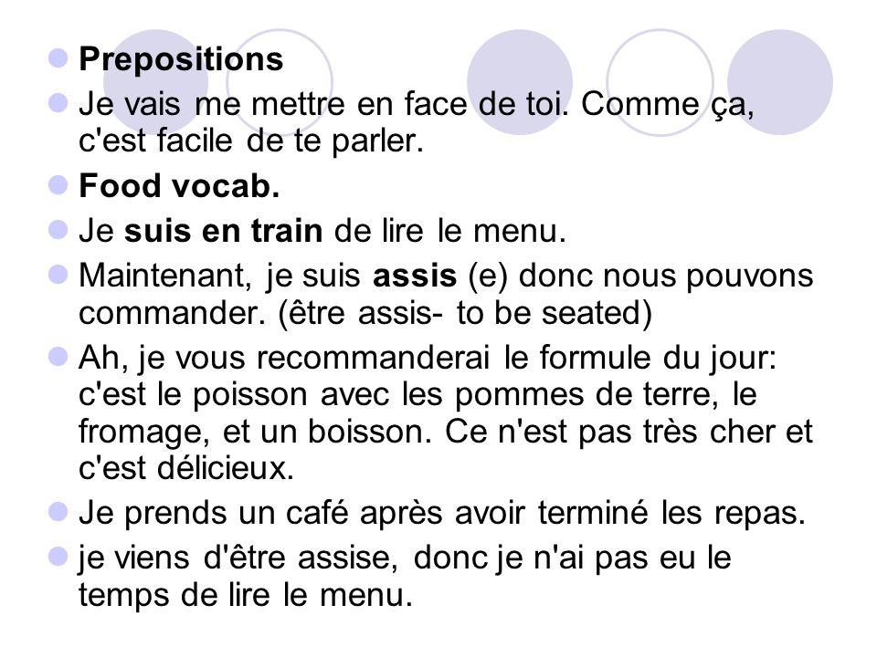 Prepositions Je vais me mettre en face de toi. Comme ça, c est facile de te parler. Food vocab. Je suis en train de lire le menu.