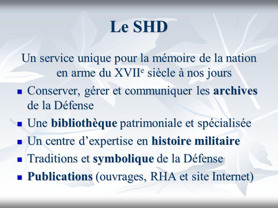 Le SHD Un service unique pour la mémoire de la nation en arme du XVIIe siècle à nos jours.
