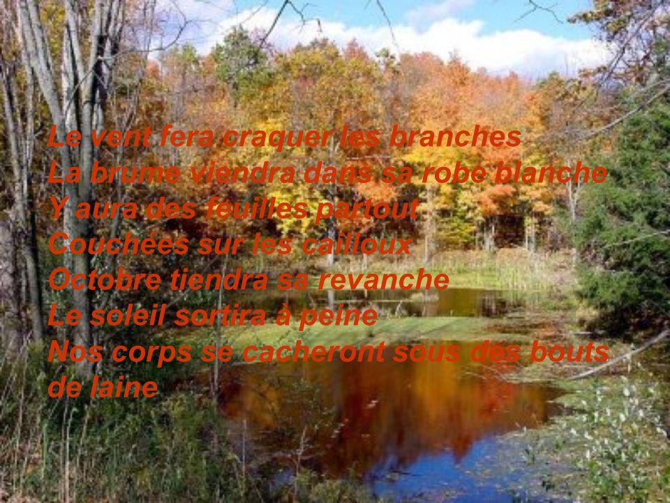 Le vent fera craquer les branches La brume viendra dans sa robe blanche Y aura des feuilles partout Couchées sur les cailloux Octobre tiendra sa revanche Le soleil sortira à peine Nos corps se cacheront sous des bouts de laine