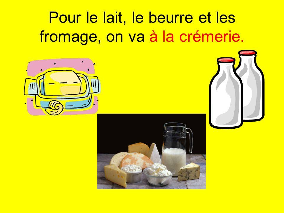 Pour le lait, le beurre et les fromage, on va à la crémerie.