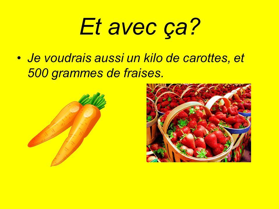 Et avec ça Je voudrais aussi un kilo de carottes, et 500 grammes de fraises.