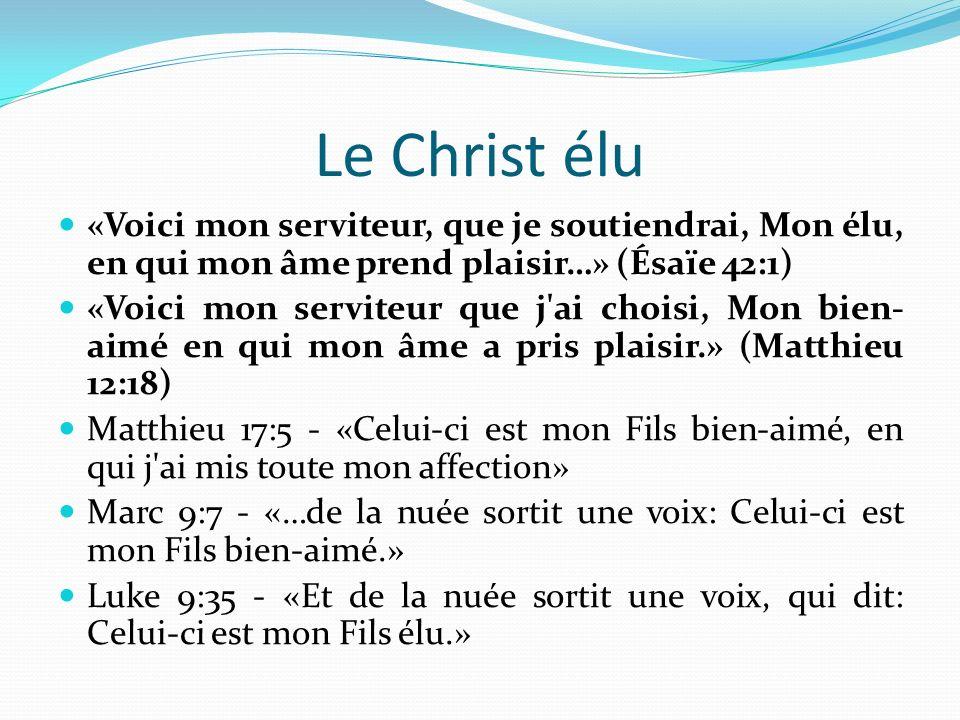 Le Christ élu «Voici mon serviteur, que je soutiendrai, Mon élu, en qui mon âme prend plaisir…» (Ésaïe 42:1)