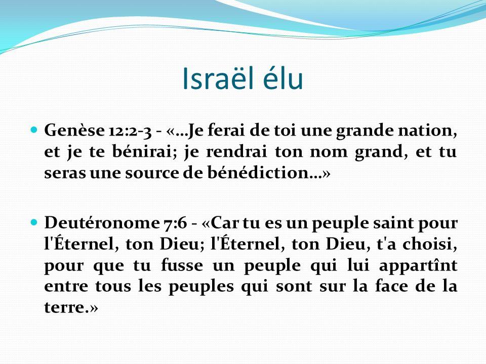 Israël élu Genèse 12:2-3 - «…Je ferai de toi une grande nation, et je te bénirai; je rendrai ton nom grand, et tu seras une source de bénédiction…»