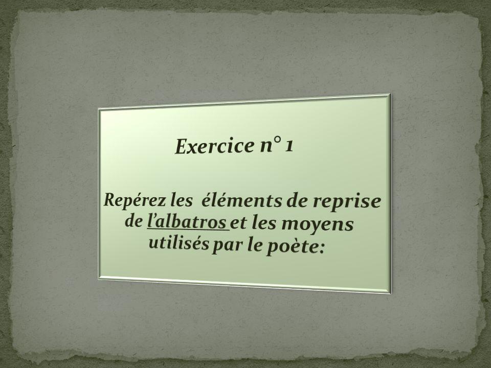 Exercice n° 1 Repérez les éléments de reprise de l'albatros et les moyens utilisés par le poète: