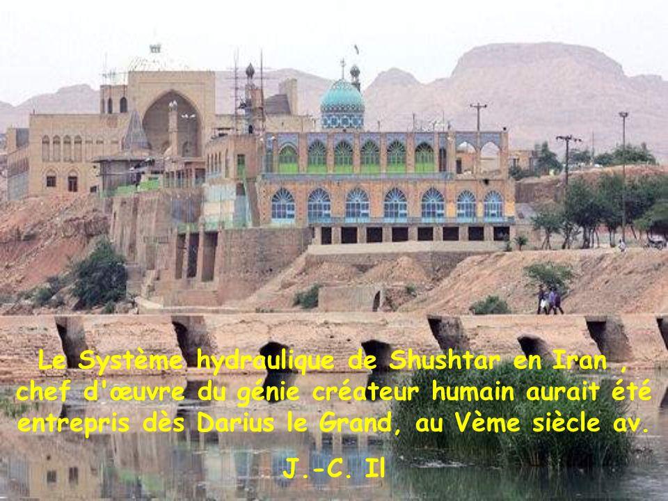 Le Système hydraulique de Shushtar en Iran , chef d œuvre du génie créateur humain aurait été entrepris dès Darius le Grand, au Vème siècle av.