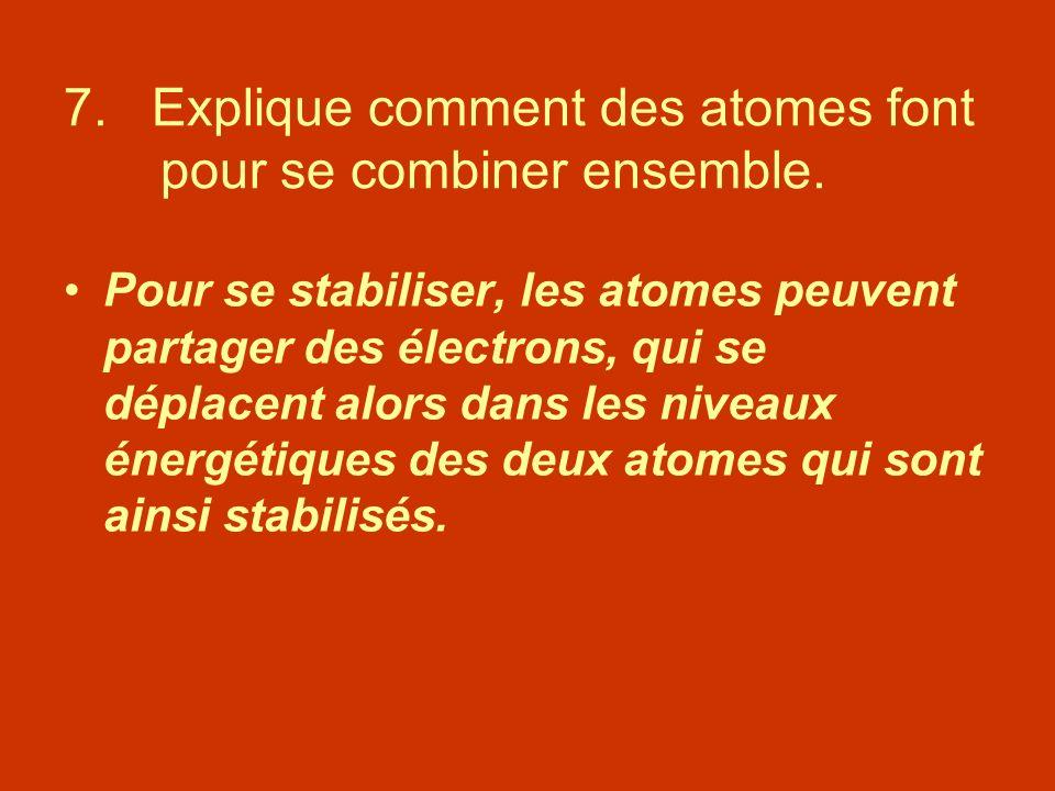 7. Explique comment des atomes font pour se combiner ensemble.