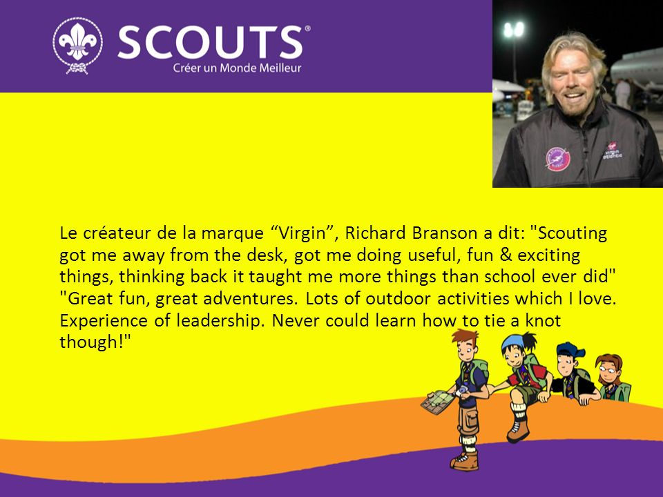 Le créateur de la marque Virgin , Richard Branson a dit: Scouting got me away from the desk, got me doing useful, fun & exciting things, thinking back it taught me more things than school ever did Great fun, great adventures.