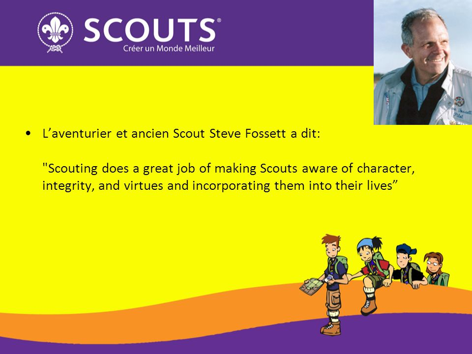 L'aventurier et ancien Scout Steve Fossett a dit: Scouting does a great job of making Scouts aware of character, integrity, and virtues and incorporating them into their lives