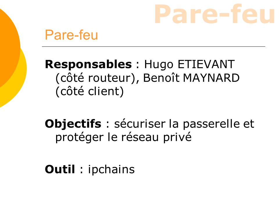 Pare-feu Responsables : Hugo ETIEVANT (côté routeur), Benoît MAYNARD (côté client) Objectifs : sécuriser la passerelle et protéger le réseau privé.