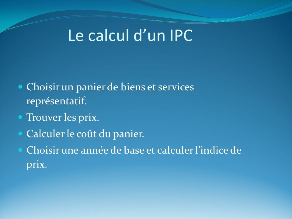 Le calcul d'un IPC Choisir un panier de biens et services représentatif. Trouver les prix. Calculer le coût du panier.