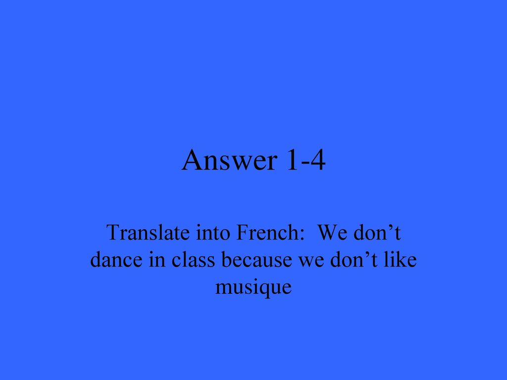 Answer 1-4 Translate into French: We don't dance in class because we don't like musique