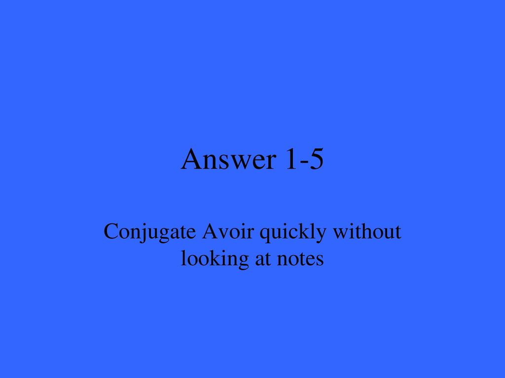 Conjugate Avoir quickly without looking at notes