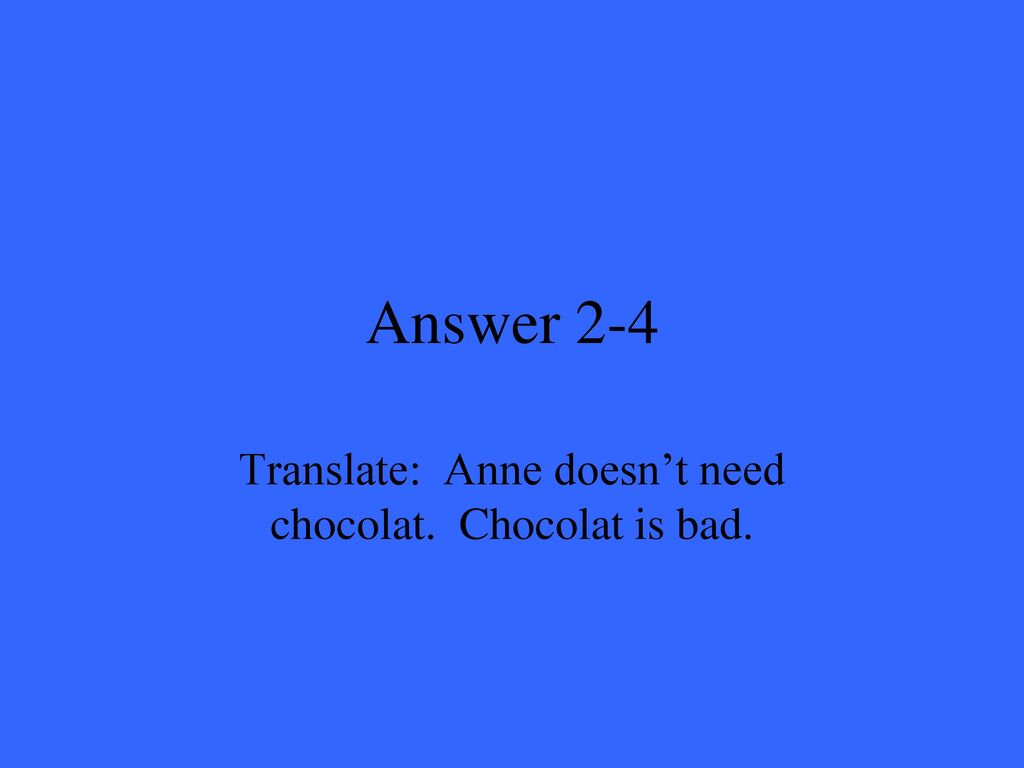 Translate: Anne doesn't need chocolat. Chocolat is bad.
