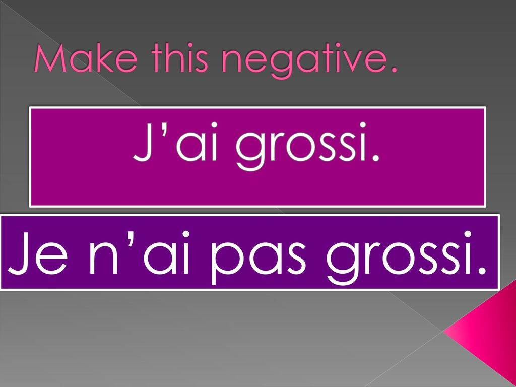 Make this negative. J'ai grossi. Je n'ai pas grossi.